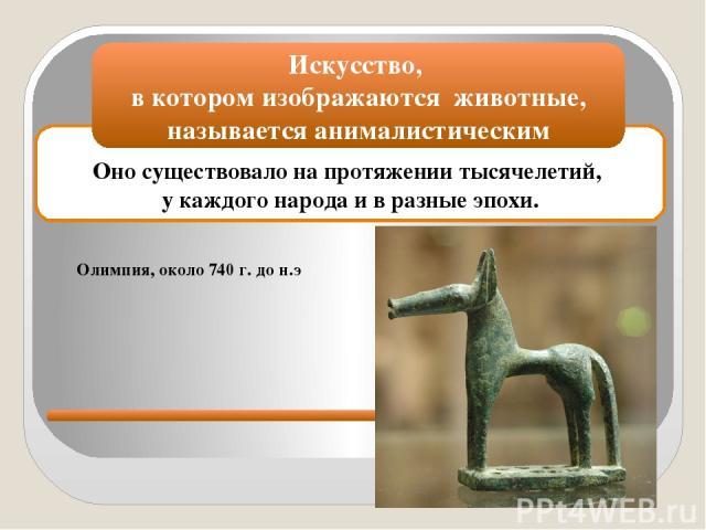Оно существовало на протяжении тысячелетий, у каждого народа и в разные эпохи. Искусство, в котором изображаются животные, называется анималистическим Олимпия, около 740 г. до н.э