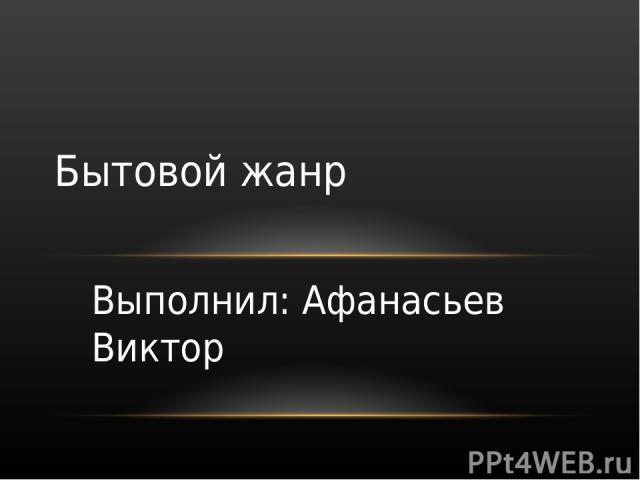 Бытовой жанр Выполнил: Афанасьев Виктор