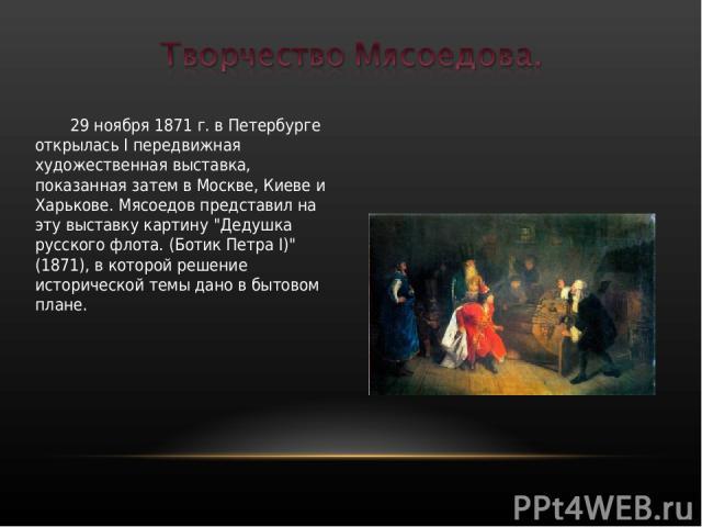 29 ноября 1871 г. в Петербурге открылась I передвижная художественная выставка, показанная затем в Москве, Киеве и Харькове. Мясоедов представил на эту выставку картину