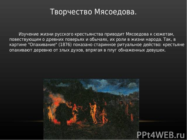 Творчество Мясоедова. Изучение жизни русского крестьянства приводит Мясоедова к сюжетам, повествующим о древних поверьях и обычаях, их роли в жизни народа. Так, в картине