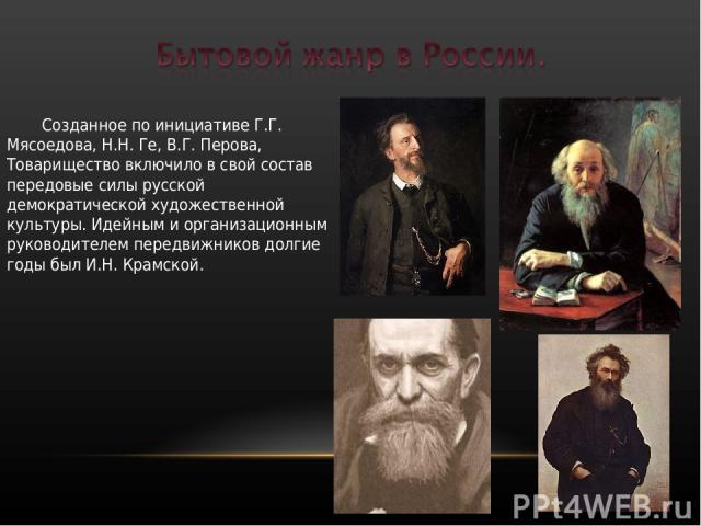 Созданное по инициативе Г.Г. Мясоедова, Н.Н. Ге, В.Г. Перова, Товарищество включило в свой состав передовые силы русской демократической художественной культуры. Идейным и организационным руководителем передвижников долгие годы был И.Н. Крамской.