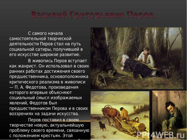С самого начала самостоятельной творческой деятельности Перов стал на путь социальной сатиры, получившей в его искусстве широкое развитие. В живопись Перов вступает как жанрист. Он использовал в своих ранних работах достижения своего предшественника…