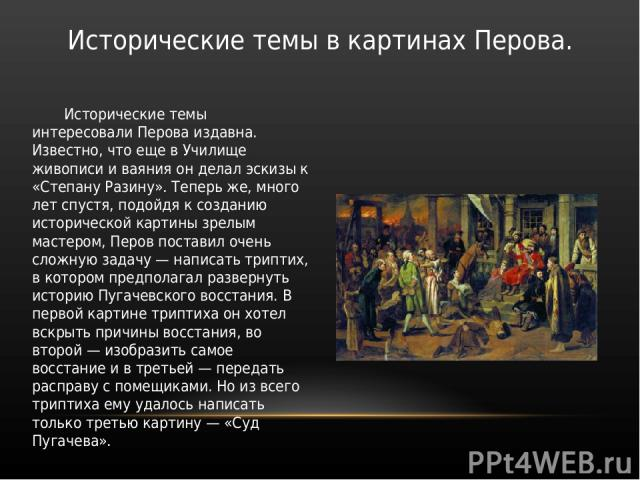 Исторические темы интересовали Перова издавна. Известно, что еще в Училище живописи и ваяния он делал эскизы к «Степану Разину». Теперь же, много лет спустя, подойдя к созданию исторической картины зрелым мастером, Перов поставил очень сложную задач…