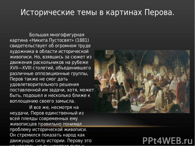 Большая многофигурная картина «Никита Пустосвят» (1881) свидетельствует об огромном труде художника в области исторической живописи. Но, взявшись за сюжет из движения раскольников на рубеже XVII—XVIII столетий, объединившего различные оппозиционные …