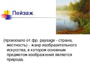 Пейзаж (произошло от фр. paysage - страна, местность) - жанр изобразительного ис