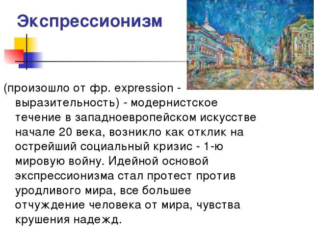 Экспрессионизм (произошло от фр. expression - выразительность) - модернистское течение в западноевропейском искусстве начале 20 века, возникло как отклик на острейший социальный кризис - 1-ю мировую войну. Идейной основой экспрессионизма стал протес…