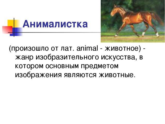 Анималистка (произошло от лат. animal - животное) - жанр изобразительного искусства, в котором основным предметом изображения являются животные.