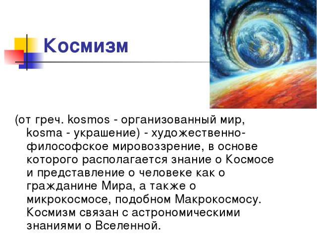 Космизм (от греч. kosmos - организованный мир, kosma - украшение) - художественно-философское мировоззрение, в основе которого располагается знание о Космосе и представление о человеке как о гражданине Мира, а также о микрокосмосе, подобном Макрокос…