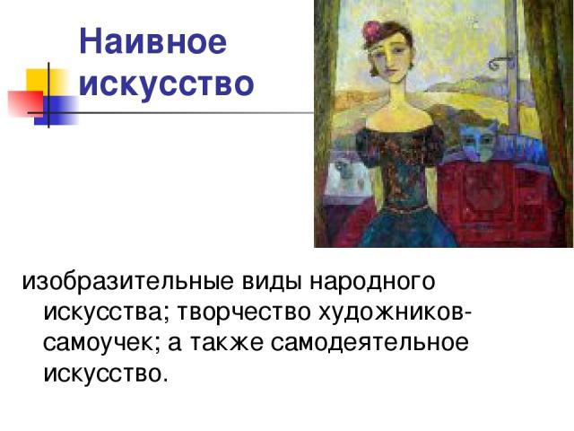 Наивное искусство изобразительные виды народного искусства; творчество художников-самоучек; а также самодеятельное искусство.