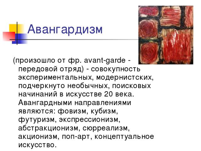 Авангардизм (произошло от фр. avant-garde - передовой отряд) - совокупность экспериментальных, модернистских, подчеркнуто необычных, поисковых начинаний в искусстве 20 века. Авангардными направлениями являются: фовизм, кубизм, футуризм, экспрессиони…