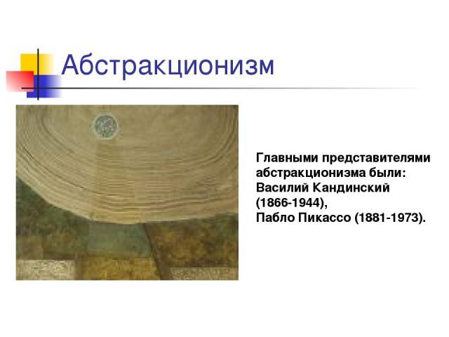 Абстракционизм Главными представителями абстракционизма были: Василий Кандинский (1866-1944), Пабло Пикассо (1881-1973).