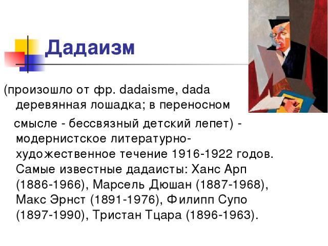 Дадаизм (произошло от фр. dadaisme, dada деревянная лошадка; в переносном смысле - бессвязный детский лепет) - модернистское литературно-художественное течение 1916-1922 годов. Самые известные дадаисты: Ханс Арп (1886-1966), Марсель Дюшан (1887-1968…