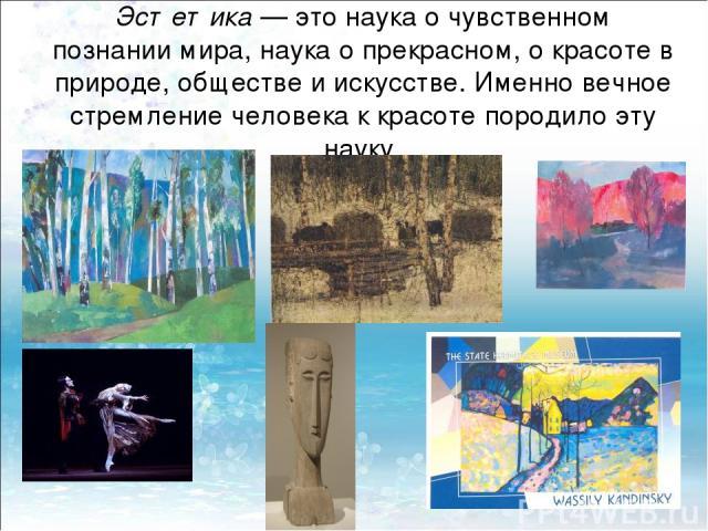 Эстетика — это наука о чувственном познании мира, наука о прекрасном, о красоте в природе, обществе и искусстве. Именно вечное стремление человека к красоте породило эту науку.