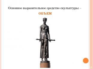Основное выразительное средство скульптуры – ОБЪЕМ
