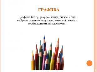 ГРАФИКА Графика (от гр. grapho - пишу, рисую) - вид изобразительного искусства,