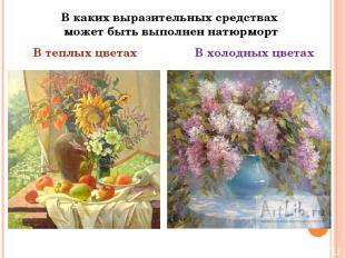 В каких выразительных средствах может быть выполнен натюрморт В теплых цветах В