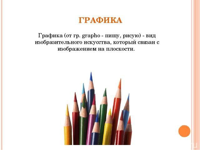 ГРАФИКА Графика (от гр. grapho - пишу, рисую) - вид изобразительного искусства, который связан с изображением на плоскости.