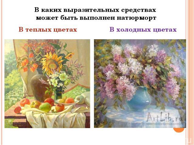 В каких выразительных средствах может быть выполнен натюрморт В теплых цветах В холодных цветах