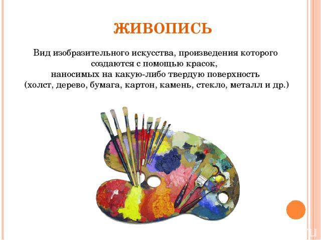 Вид изобразительного искусства, произведения которого создаются с помощью красок, наносимых на какую-либо твердую поверхность (холст, дерево, бумага, картон, камень, стекло, металл и др.) ЖИВОПИСЬ