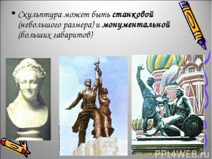 Скульптура может быть станковой (небольшого размера) и монументальной (больших г