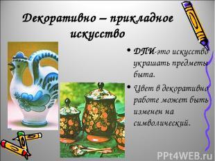 Декоративно – прикладное искусство ДПИ-это искусство украшать предметы быта. Цве
