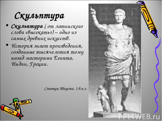 Скульптура Скульптура ( от латинского слова «высекать») – одно из самых древних искусств. История знает произведения, созданные тысячелетия тому назад мастерами Египта, Индии, Греции. Статуя Августа. 1 в.н.э.
