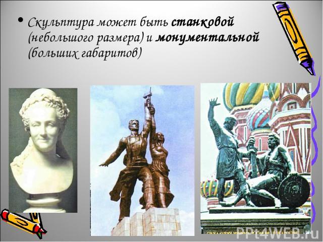 Скульптура может быть станковой (небольшого размера) и монументальной (больших габаритов)