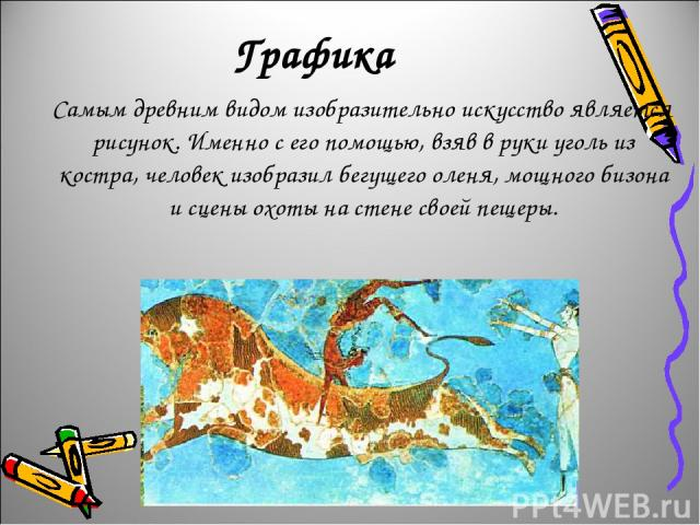 Графика Самым древним видом изобразительно искусство является рисунок. Именно с его помощью, взяв в руки уголь из костра, человек изобразил бегущего оленя, мощного бизона и сцены охоты на стене своей пещеры.