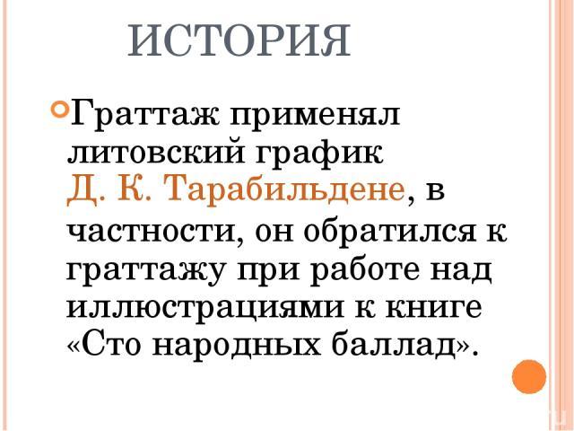 ИСТОРИЯ Граттаж применял литовский графикД. К. Тарабильдене, в частности, он обратился к граттажу при работе над иллюстрациями к книге «Сто народных баллад».