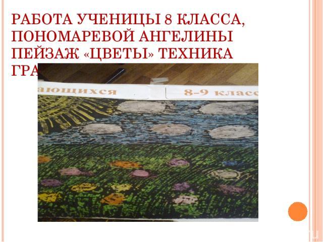 РАБОТА УЧЕНИЦЫ 8 КЛАССА, ПОНОМАРЕВОЙ АНГЕЛИНЫ ПЕЙЗАЖ «ЦВЕТЫ» ТЕХНИКА ГРАТТАЖ