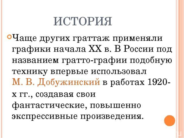 ИСТОРИЯ Чаще других граттаж применяли графики начала XXв. В России под названием гратто-графии подобную технику впервые использовалМ. В. Добужинскийв работах 1920-х гг., создавая свои фантастические, повышенно экспрессивные произведения.