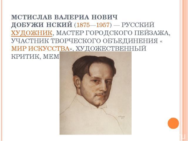 МСТИСЛАВ ВАЛЕРИА НОВИЧ ДОБУЖИ НСКИЙ(1875—1957)— РУССКИЙХУДОЖНИК, МАСТЕР ГОРОДСКОГО ПЕЙЗАЖА, УЧАСТНИК ТВОРЧЕСКОГО ОБЪЕДИНЕНИЯ «МИР ИСКУССТВА», ХУДОЖЕСТВЕННЫЙ КРИТИК, МЕМУАРИСТ.