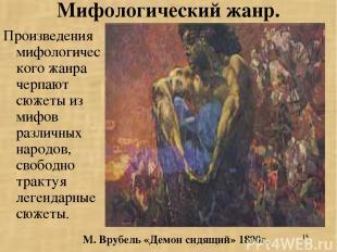 * Мифологический жанр. Произведения мифологического жанра черпают сюжеты из мифо