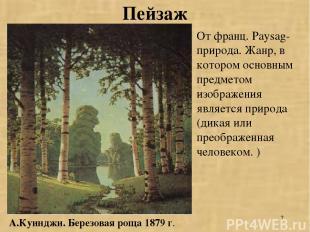* Пейзаж А.Куинджи. Березовая роща 1879 г. От франц. Paysag-природа. Жанр, в кот