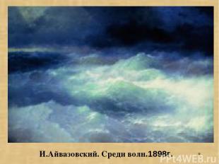 * И.Айвазовский. Среди волн.1898г.
