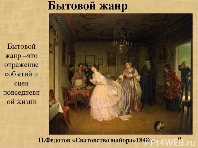 * Бытовой жанр –это отражение событий и сцен повседневной жизни П.Федотов «Сватовство майора»1848г. Бытовой жанр