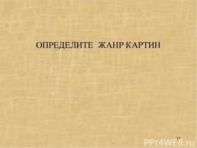 * ОПРЕДЕЛИТЕ ЖАНР КАРТИН