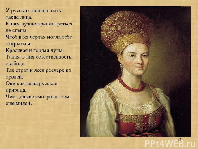 * У русских женщин есть такие лица. К ним нужно присмотреться не спеша Чтоб в их чертах могла тебе открыться Красивая и гордая душа. Такая в них естественность, свобода Так строг и ясен росчерк их бровей, Они как наша русская природа, Чем дольше смо…