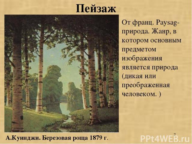 * Пейзаж А.Куинджи. Березовая роща 1879 г. От франц. Paysag-природа. Жанр, в котором основным предметом изображения является природа (дикая или преображенная человеком. )