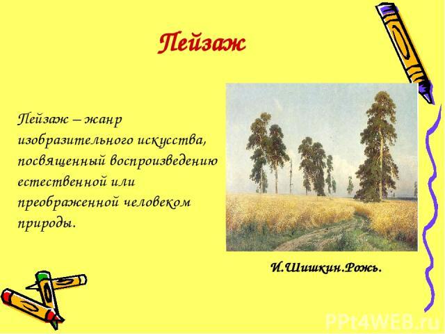 Пейзаж Пейзаж – жанр изобразительного искусства, посвященный воспроизведению естественной или преображенной человеком природы. И.Шишкин.Рожь.