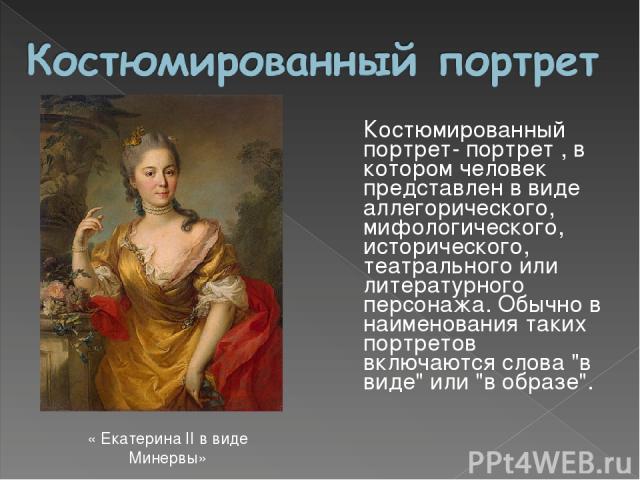 Костюмированный портрет- портрет , в котором человек представлен в виде аллегорического, мифологического, исторического, театрального или литературного персонажа. Обычно в наименования таких портретов включаются слова