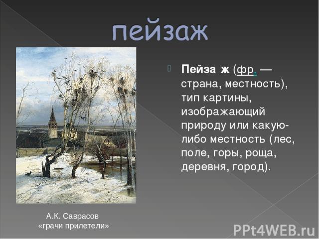 Пейза ж (фр.— страна, местность), тип картины, изображающий природу или какую-либо местность (лес, поле, горы, роща, деревня, город). А.К. Саврасов «грачи прилетели»