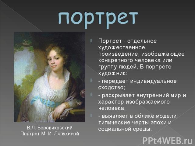 Портрет - отдельное художественное произведение, изображающее конкретного человека или группу людей. В портрете художник: - передает индивидуальное сходство; - раскрывает внутренний мир и характер изображаемого человека; - выявляет в облике модели т…