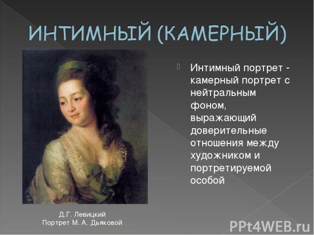 Интимный портрет - камерный портрет с нейтральным фоном, выражающий доверительные отношения между художником и портретируемой особой Д.Г. Левицкий Портрет М. А. Дьяковой