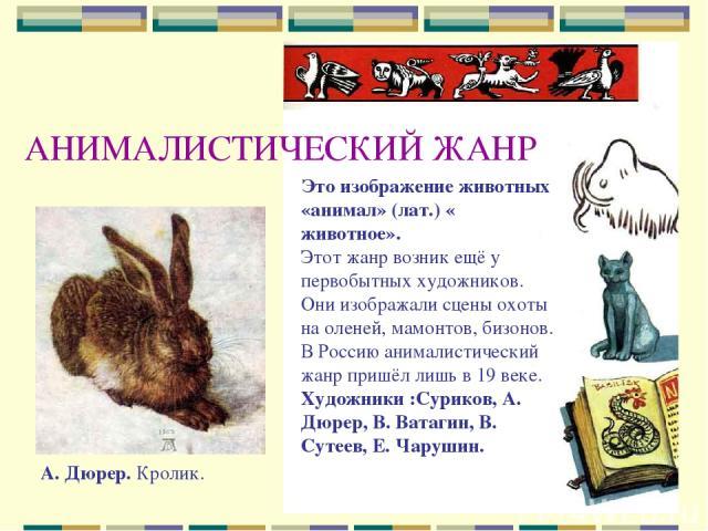 АНИМАЛИСТИЧЕСКИЙ ЖАНР Это изображение животных «анимал» (лат.) « животное». Этот жанр возник ещё у первобытных художников. Они изображали сцены охоты на оленей, мамонтов, бизонов. В Россию анималистический жанр пришёл лишь в 19 веке. Художники :Сури…