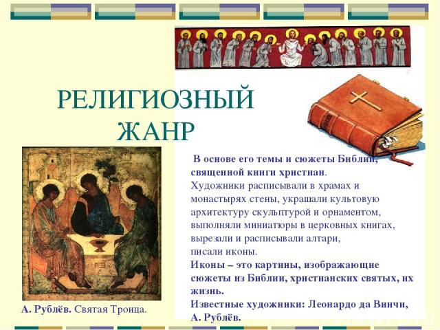 РЕЛИГИОЗНЫЙ ЖАНР В основе его темы и сюжеты Библии, священной книги христиан. Художники расписывали в храмах и монастырях стены, украшали культовую архитектуру скульптурой и орнаментом, выполняли миниатюры в церковных книгах, вырезали и расписывали …