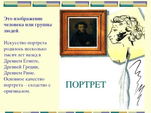 ПОРТРЕТ Это изображение человека или группы людей. Искусство портрета родилось несколько тысяч лет назад в Древнем Египте, Древней Греции, Древнем Риме. Основное качество портрета – сходство с оригиналом.
