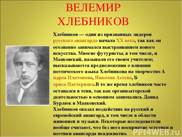 Хлебников— один из признанных лидеров русского авангарда начала XX века, так как он осознанно занимался выстраиванием нового искусства. Многие футуристы, в том числе, и Маяковский, называли его своим учителем; высказываются предположения о влиянии …