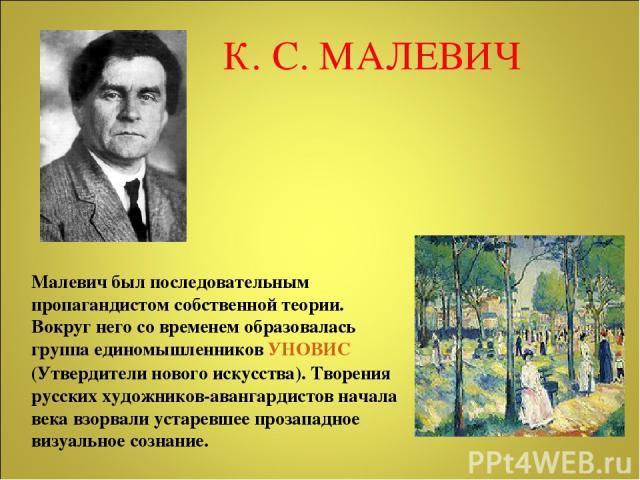 К. С. МАЛЕВИЧ Малевич был последовательным пропагандистом собственной теории. Вокруг него со временем образовалась группа единомышленников УНОВИС (Утвердители нового искусства). Творения русских художников-авангардистов начала века взорвали устаревш…