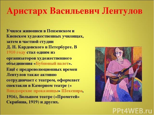Учился живописи в Пензенском и Киевском художественных училищах, затем в частной студии Д.Н.Кардовского в Петербурге. В 1910 году стал одним из организаторов художественного объединения «Бубновый валет». Ещё с предреволюционных времен Лентулов так…